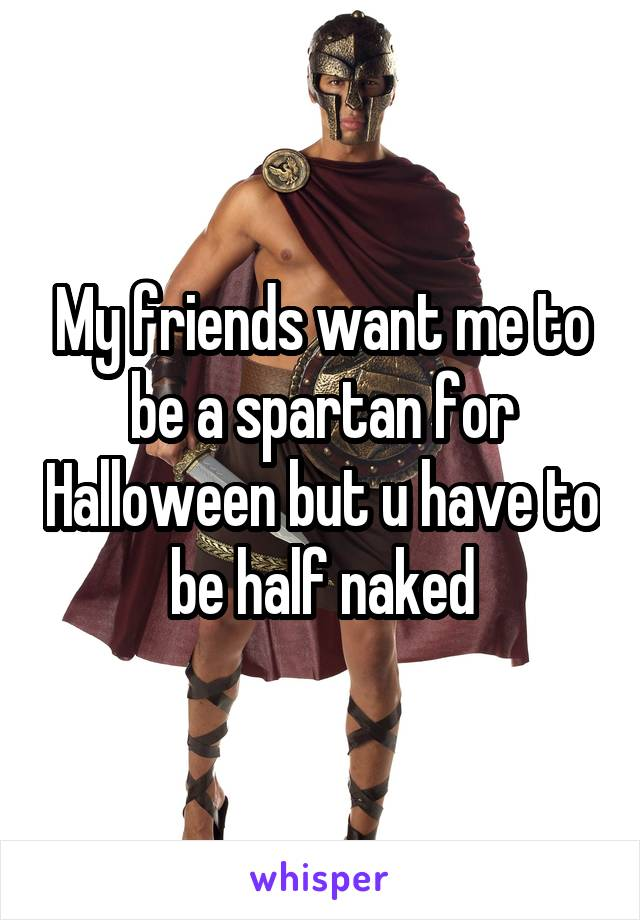 My friends want me to be a spartan for Halloween but u have to be half naked
