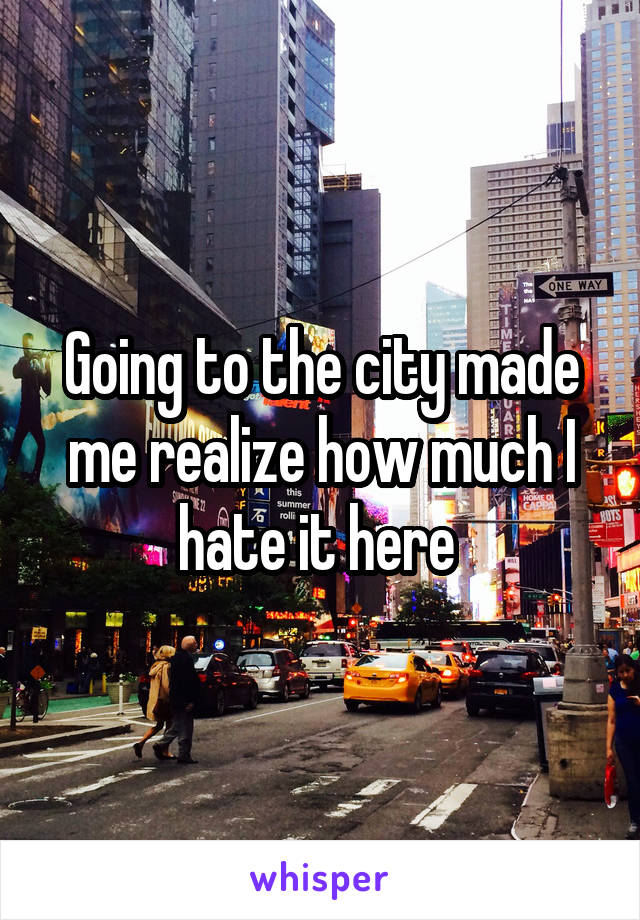 Going to the city made me realize how much I hate it here