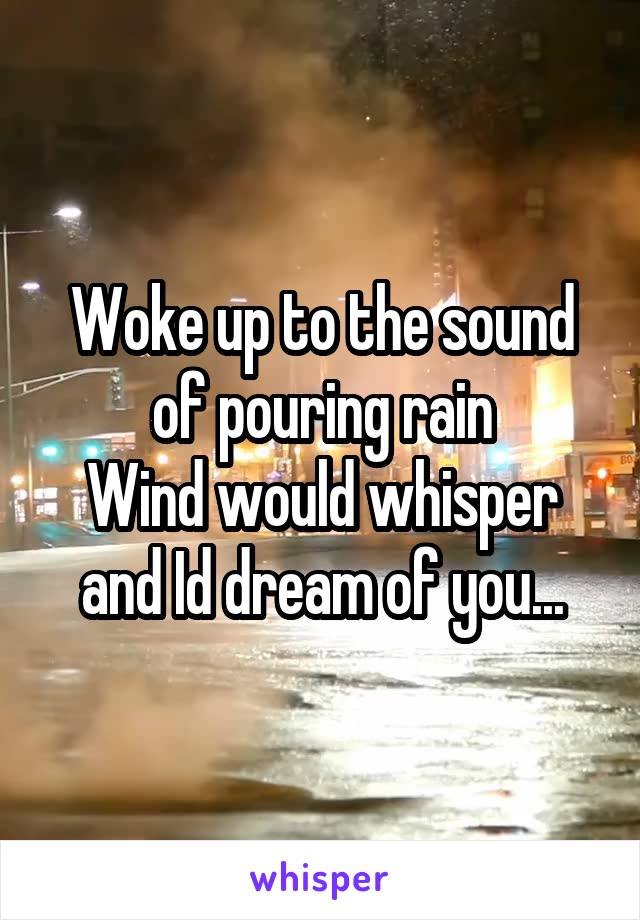 Woke up to the sound of pouring rain Wind would whisper and Id dream of you...