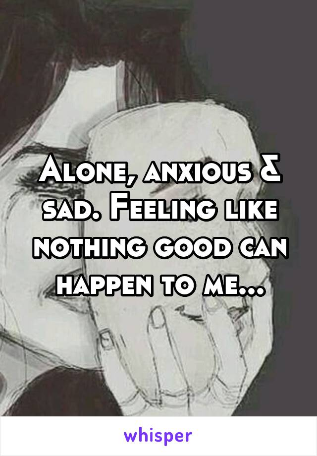 Alone, anxious & sad. Feeling like nothing good can happen to me...