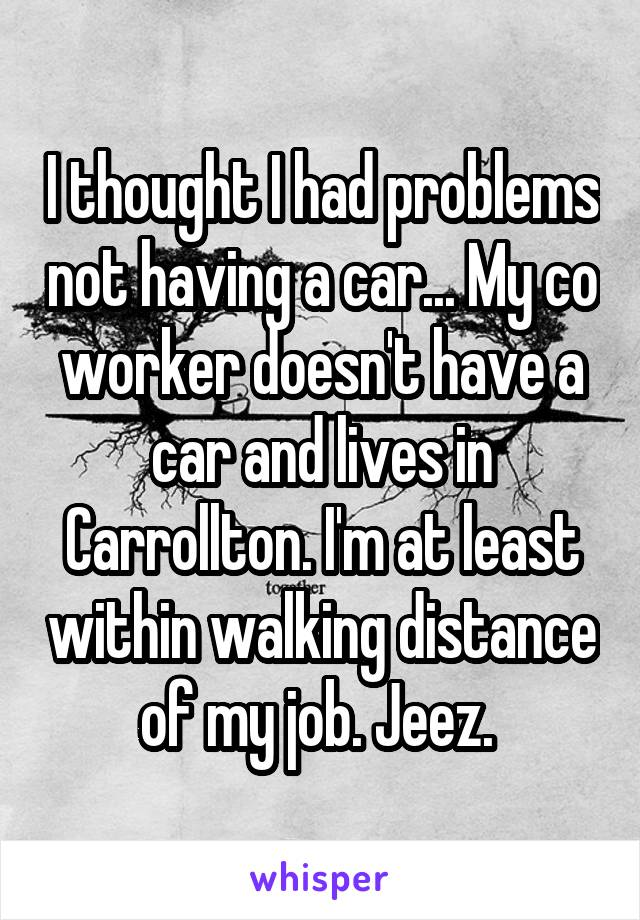 I thought I had problems not having a car... My co worker doesn't have a car and lives in Carrollton. I'm at least within walking distance of my job. Jeez.