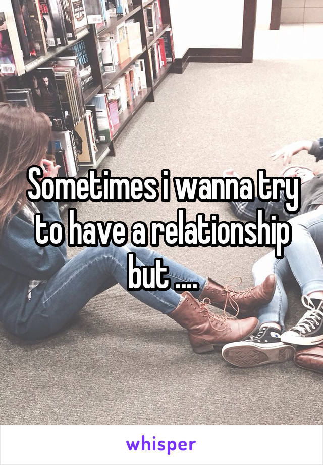 Sometimes i wanna try to have a relationship but ....