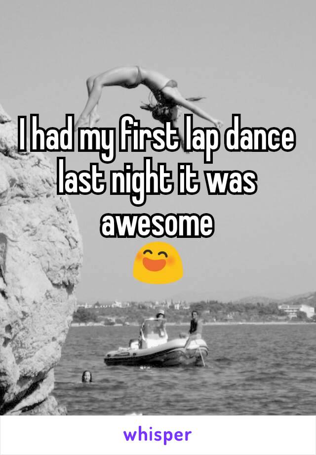 I had my first lap dance last night it was awesome 😄
