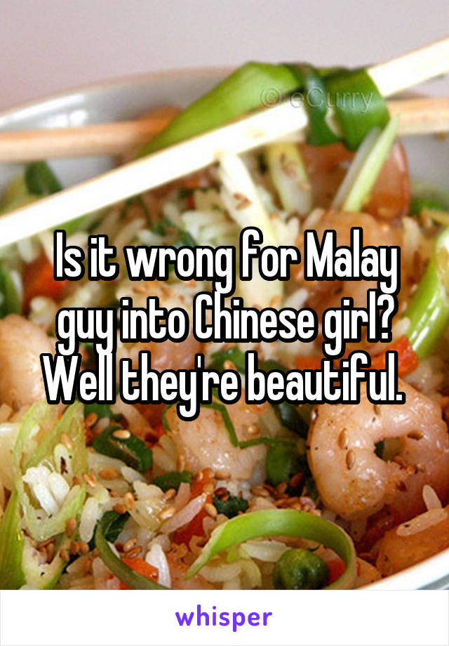 Is it wrong for Malay guy into Chinese girl? Well they're beautiful.