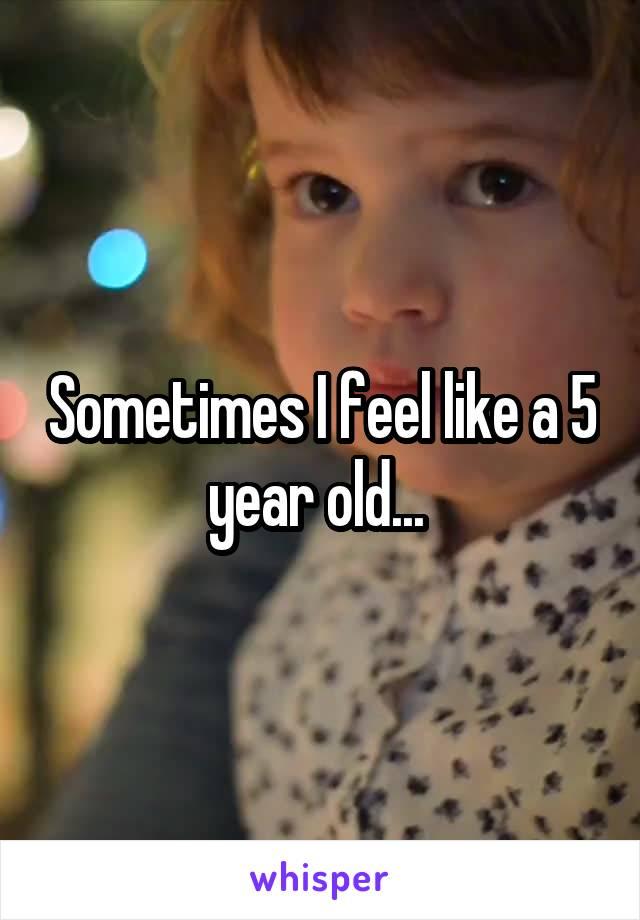 Sometimes I feel like a 5 year old...