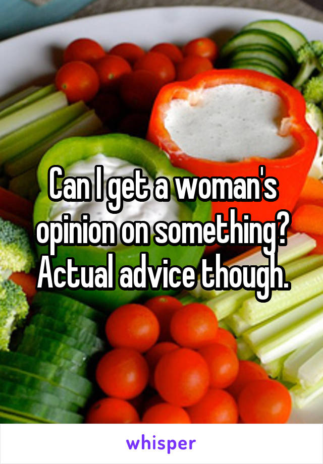 Can I get a woman's opinion on something? Actual advice though.