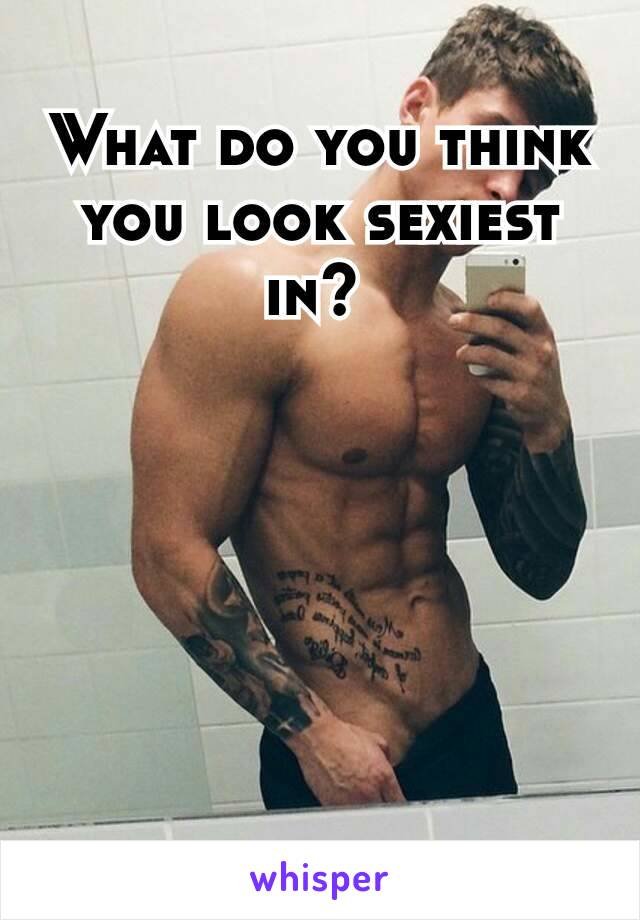 What do you think you look sexiest in?