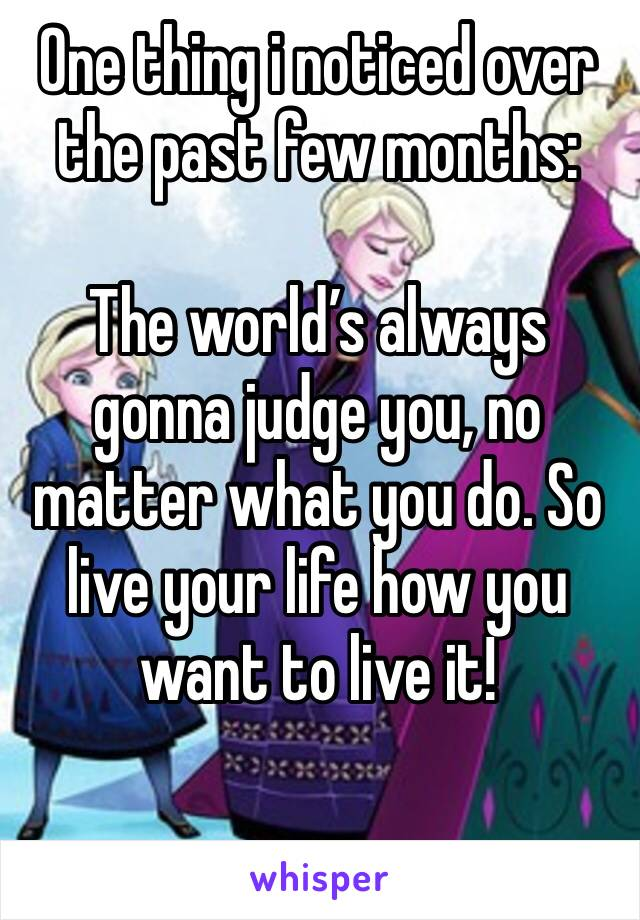 One thing i noticed over the past few months:  The world's always gonna judge you, no matter what you do. So live your life how you want to live it!