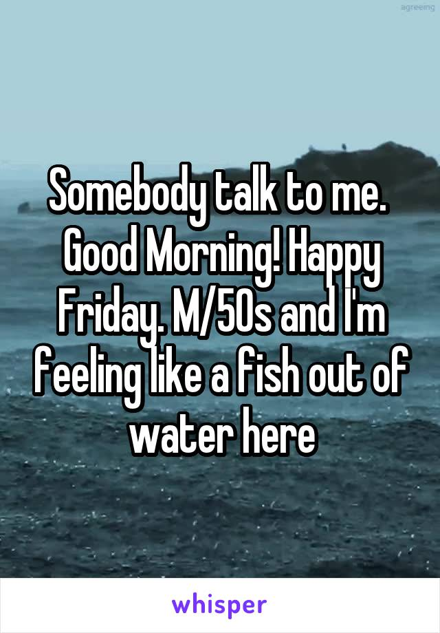 Somebody talk to me.  Good Morning! Happy Friday. M/50s and I'm feeling like a fish out of water here