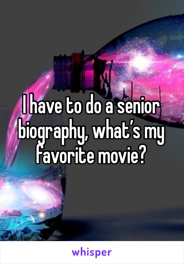 I have to do a senior biography, what's my favorite movie?