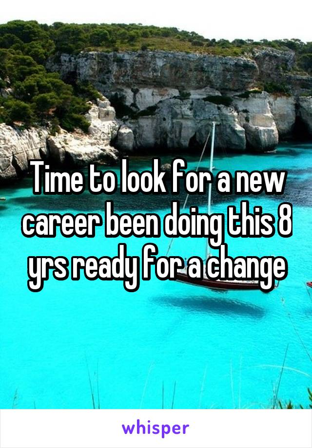 Time to look for a new career been doing this 8 yrs ready for a change