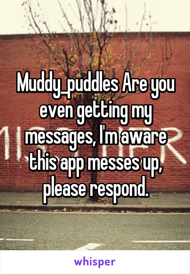 Muddy_puddles Are you even getting my messages, I'm aware this app messes up, please respond.