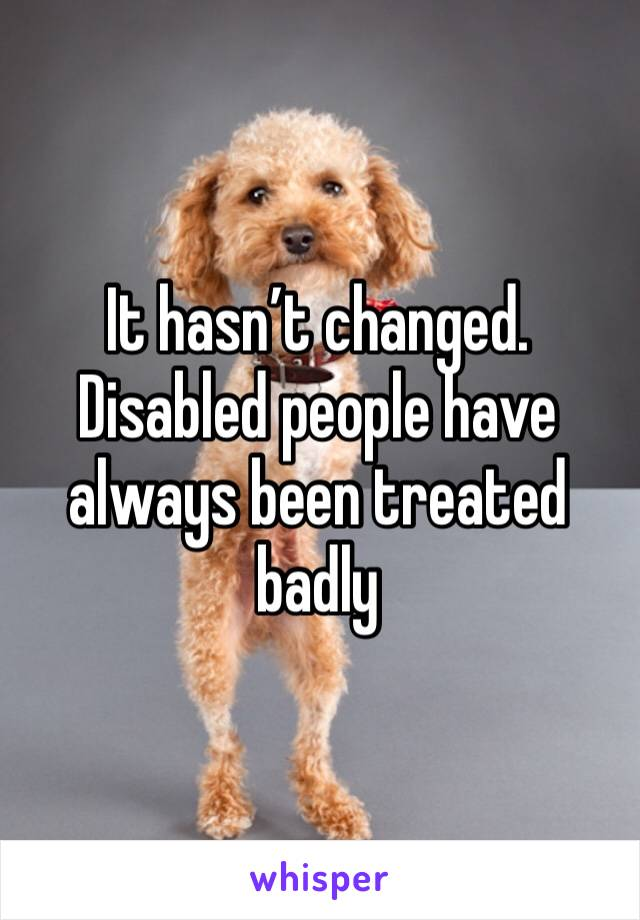It hasn't changed. Disabled people have always been treated badly