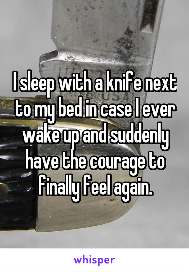 I sleep with a knife next to my bed in case I ever wake up and suddenly have the courage to finally feel again.