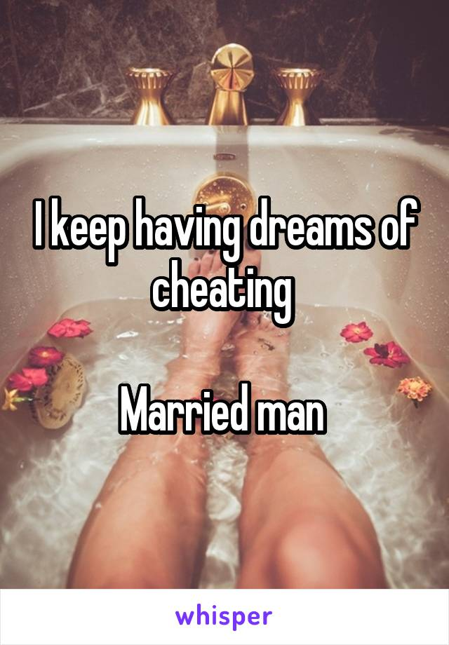 I keep having dreams of cheating   Married man