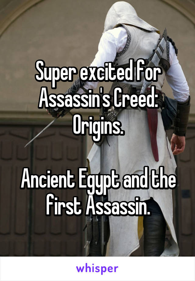 Super excited for Assassin's Creed: Origins.  Ancient Egypt and the first Assassin.