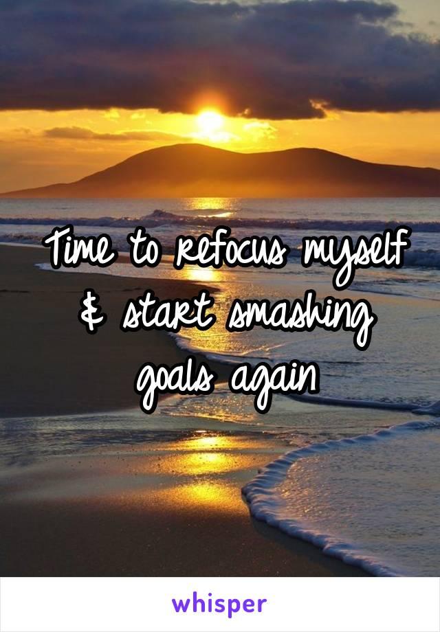 Time to refocus myself & start smashing goals again