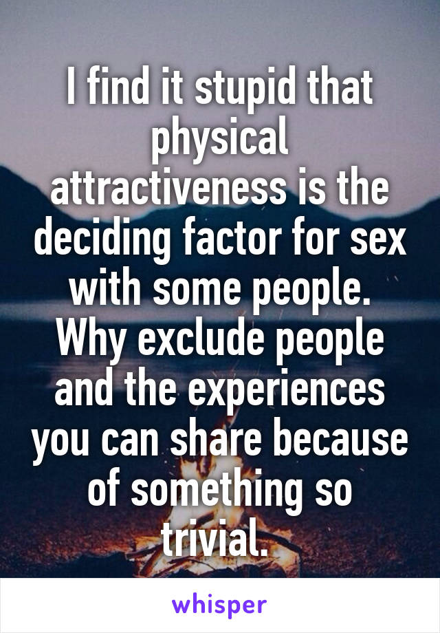 I find it stupid that physical attractiveness is the deciding factor for sex with some people. Why exclude people and the experiences you can share because of something so trivial.