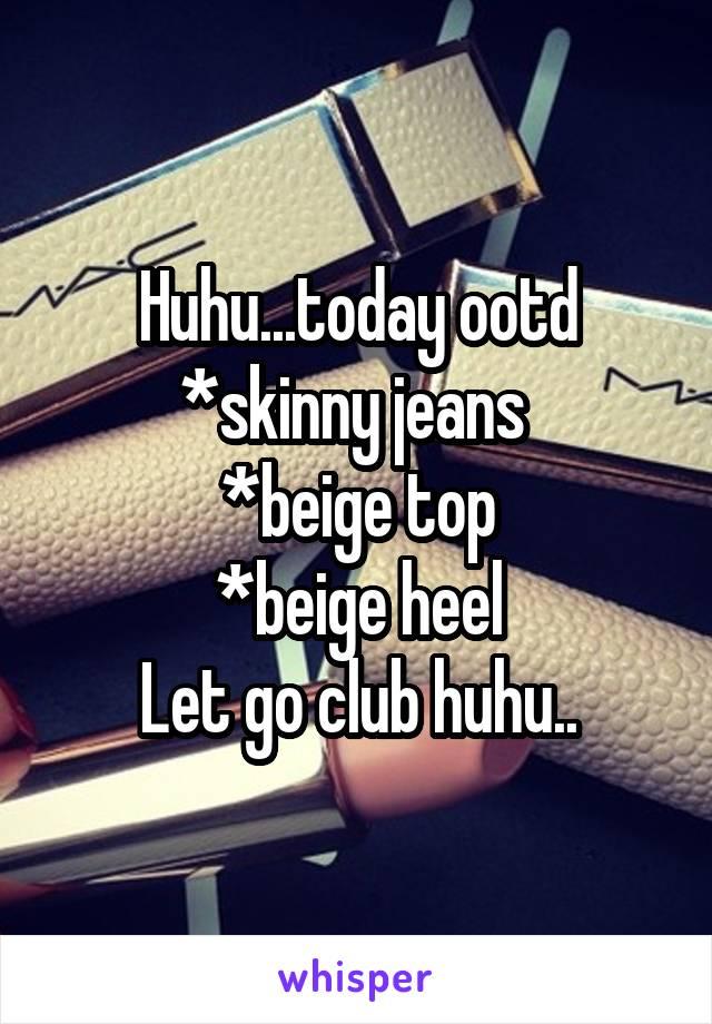 Huhu...today ootd *skinny jeans  *beige top *beige heel Let go club huhu..