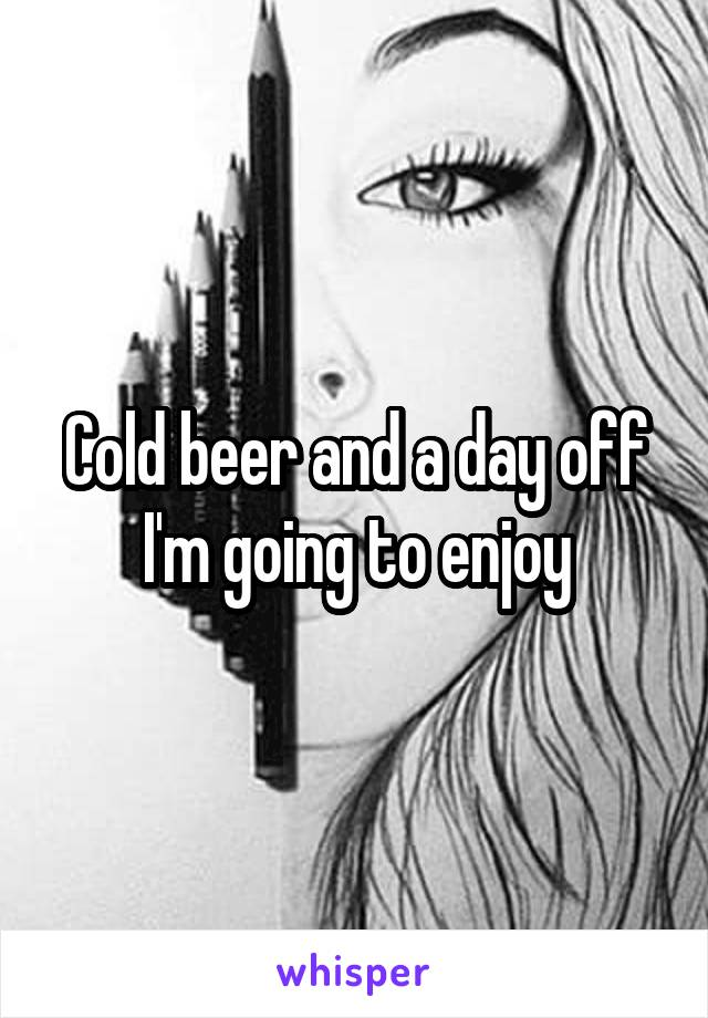 Cold beer and a day off I'm going to enjoy