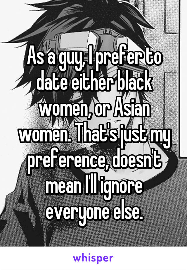 As a guy, I prefer to date either black women, or Asian women. That's just my preference, doesn't mean I'll ignore everyone else.