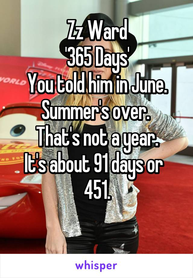 Zz Ward '365 Days' You told him in June. Summer's over.  That's not a year. It's about 91 days or   451.