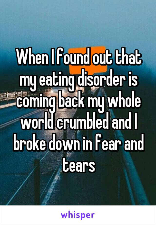 When I found out that my eating disorder is coming back my whole world crumbled and I broke down in fear and tears