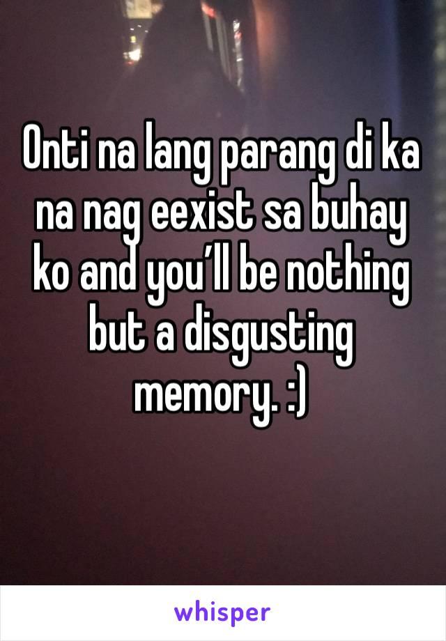 Onti na lang parang di ka na nag eexist sa buhay ko and you'll be nothing but a disgusting memory. :)