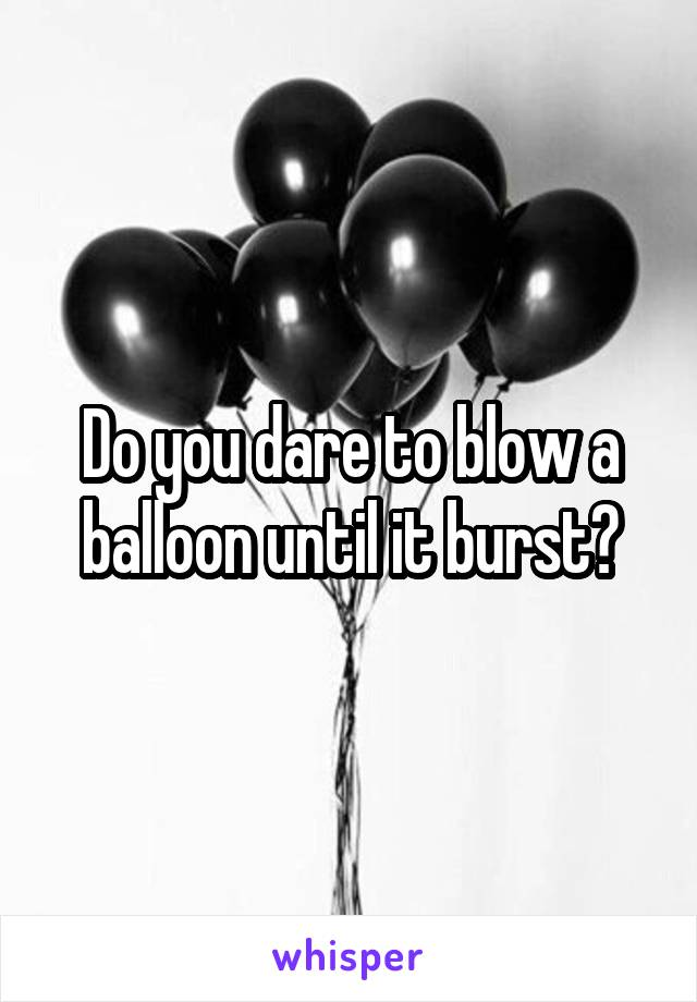Do you dare to blow a balloon until it burst?