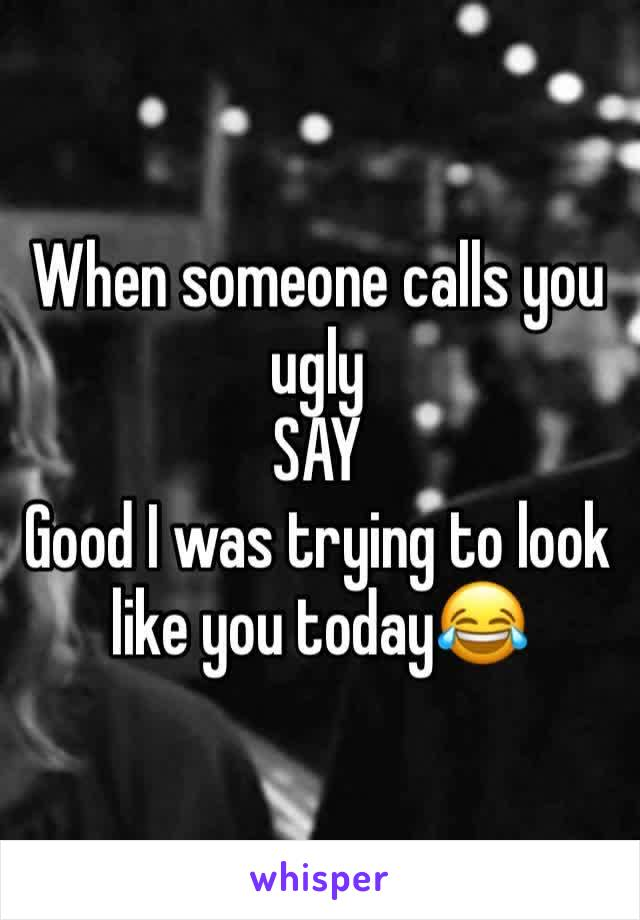 When someone calls you ugly SAY Good I was trying to look like you today😂
