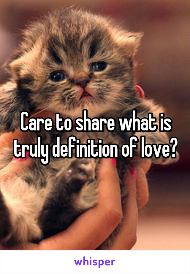 Care to share what is truly definition of love?