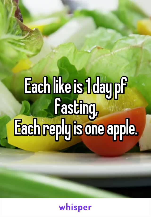 Each like is 1 day pf fasting, Each reply is one apple.