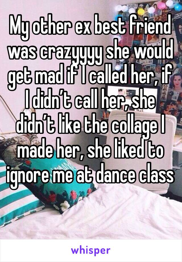 My other ex best friend was crazyyyy she would get mad if I called her, if I didn't call her, she didn't like the collage I made her, she liked to ignore me at dance class