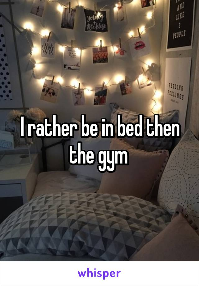 I rather be in bed then the gym