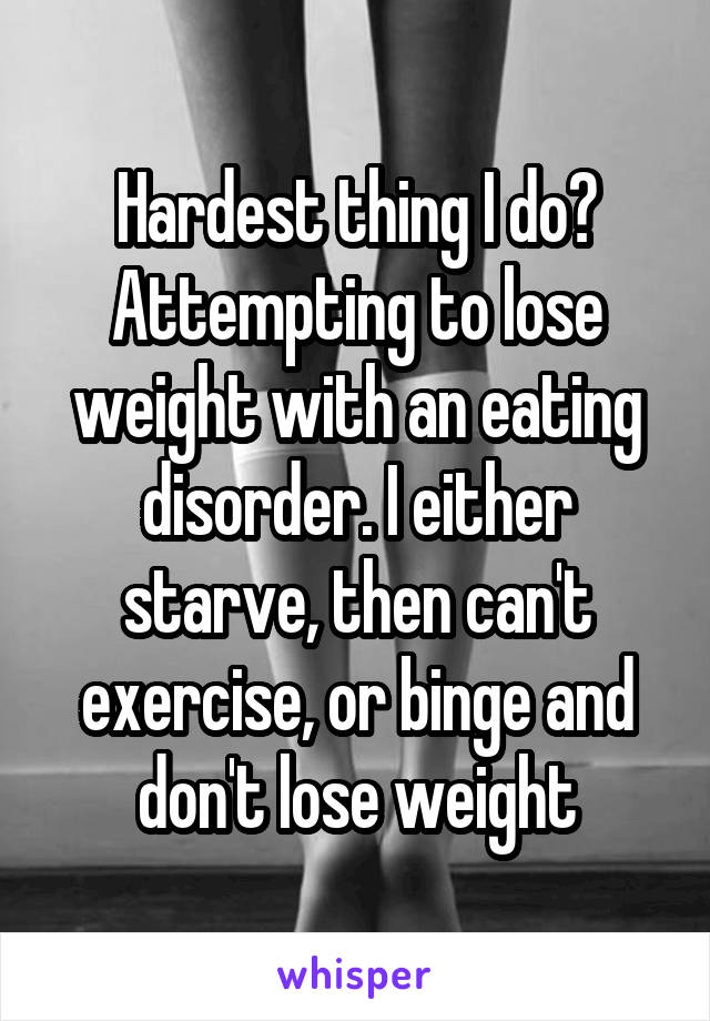 Hardest thing I do? Attempting to lose weight with an eating disorder. I either starve, then can't exercise, or binge and don't lose weight