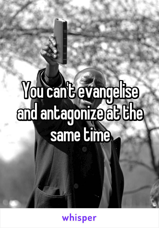 You can't evangelise and antagonize at the same time