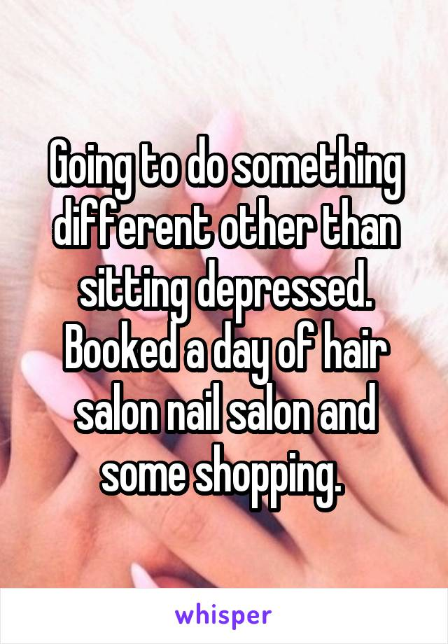 Going to do something different other than sitting depressed. Booked a day of hair salon nail salon and some shopping.