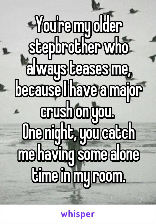 You're my older stepbrother who always teases me, because I have a major crush on you.  One night, you catch me having some alone time in my room.