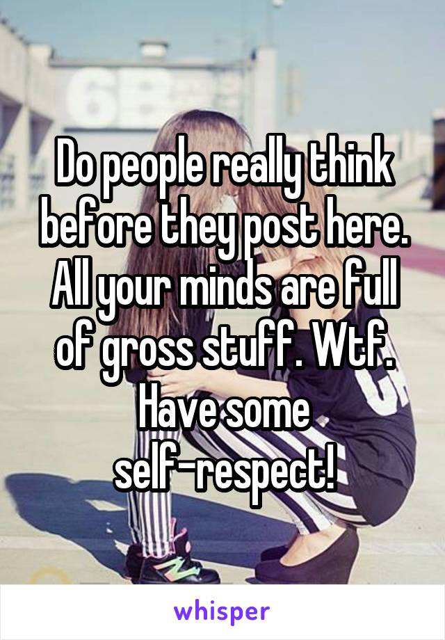 Do people really think before they post here. All your minds are full of gross stuff. Wtf. Have some self-respect!