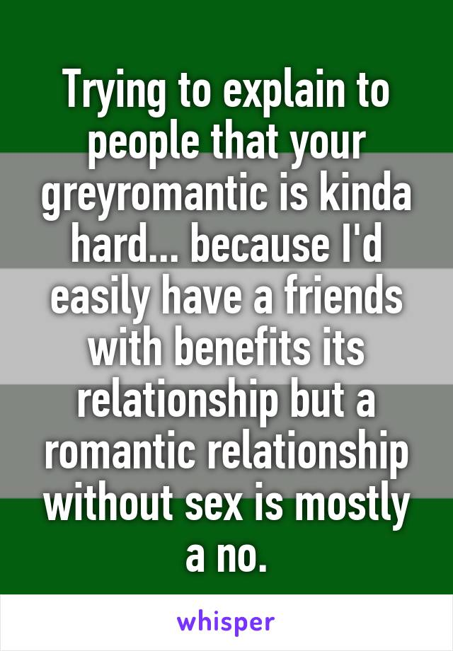 Trying to explain to people that your greyromantic is kinda hard... because I'd easily have a friends with benefits its relationship but a romantic relationship without sex is mostly a no.