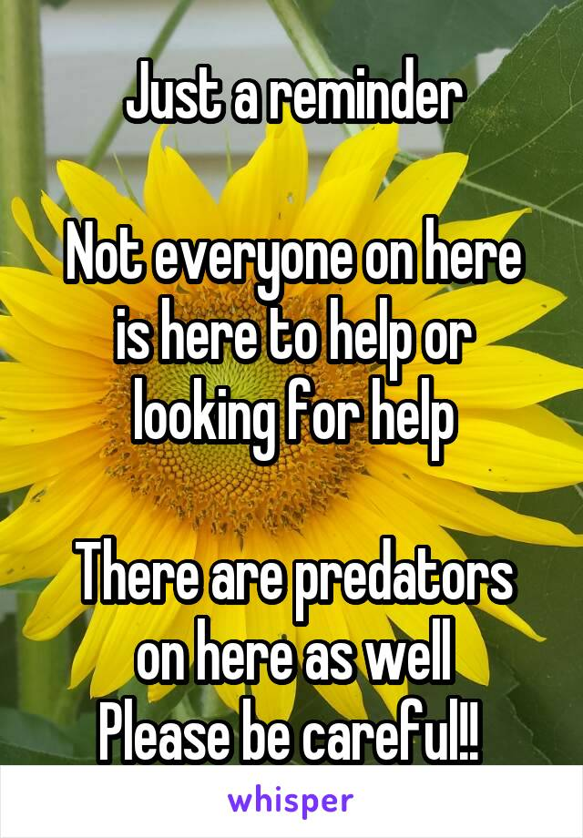 Just a reminder  Not everyone on here is here to help or looking for help  There are predators on here as well Please be careful!!