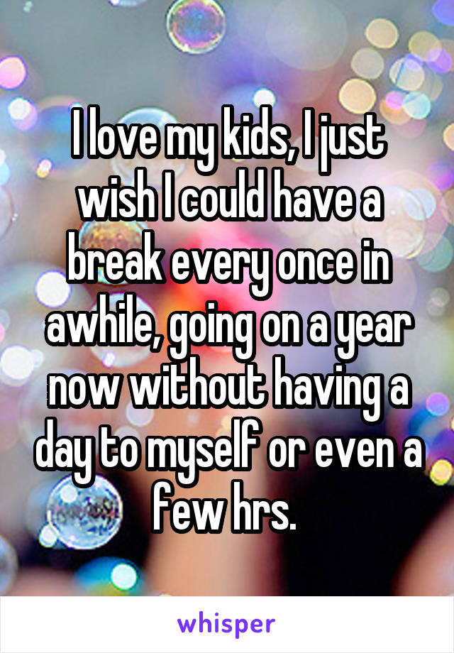 I love my kids, I just wish I could have a break every once in awhile, going on a year now without having a day to myself or even a few hrs.