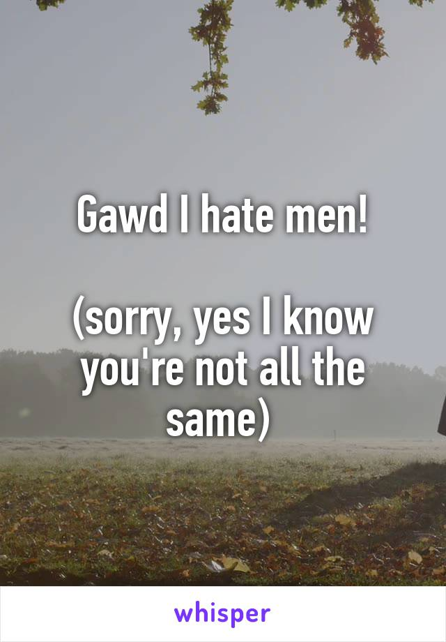 Gawd I hate men!  (sorry, yes I know you're not all the same)