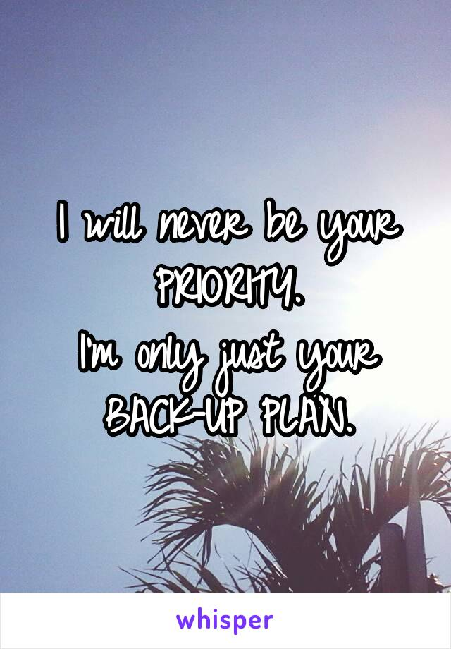 I will never be your PRIORITY. I'm only just your BACK-UP PLAN.