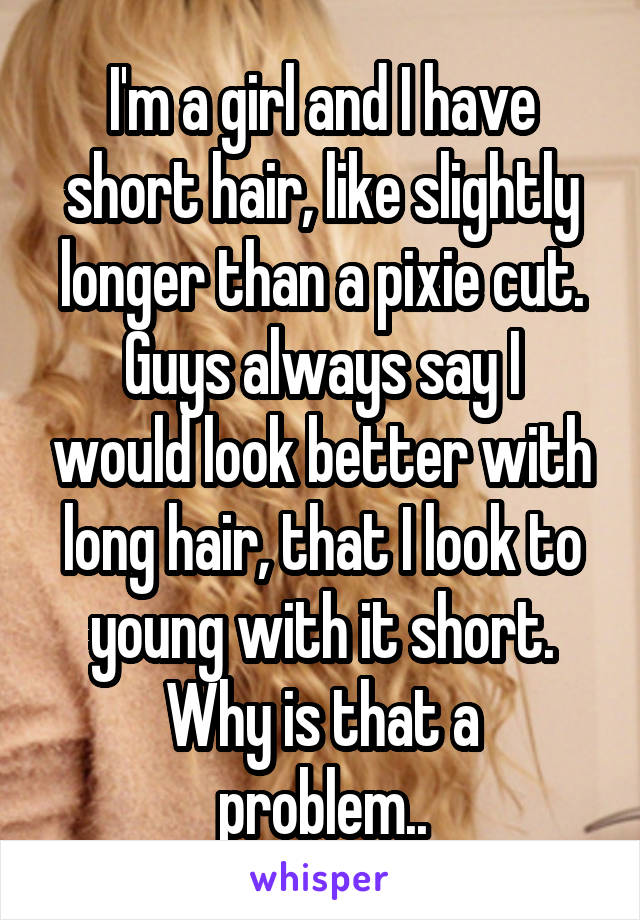 I'm a girl and I have short hair, like slightly longer than a pixie cut. Guys always say I would look better with long hair, that I look to young with it short. Why is that a problem..