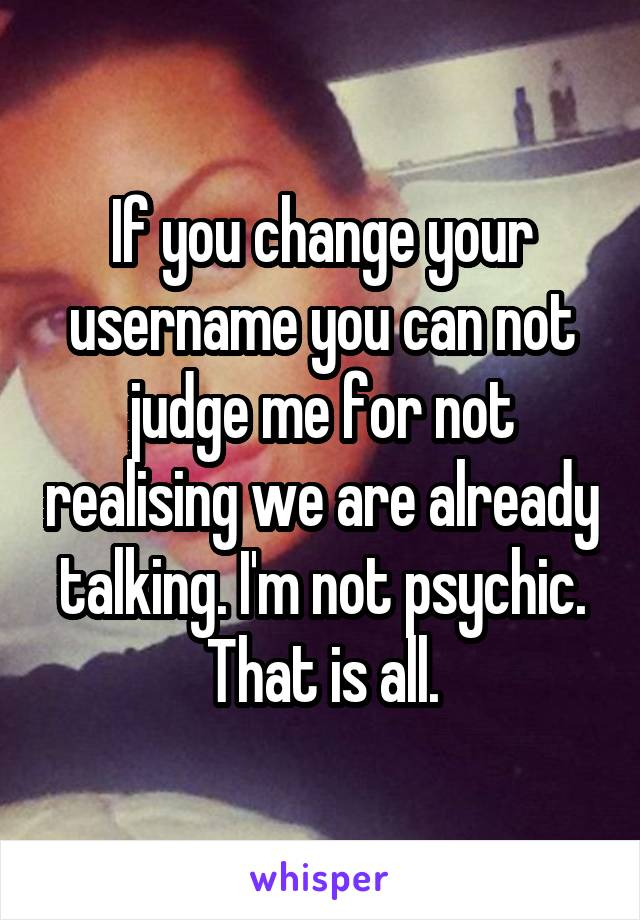 If you change your username you can not judge me for not realising we are already talking. I'm not psychic. That is all.