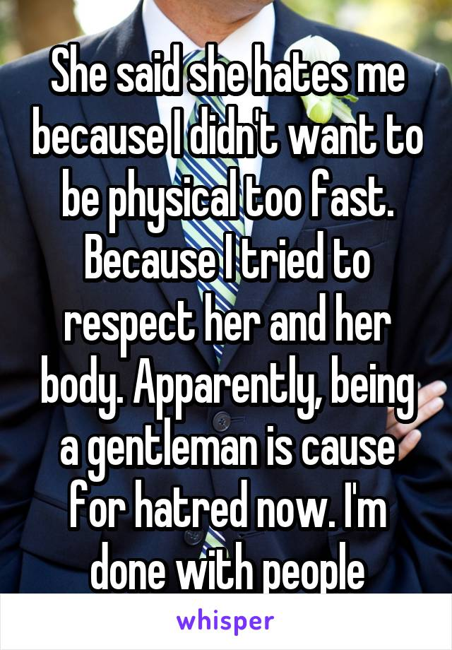She said she hates me because I didn't want to be physical too fast. Because I tried to respect her and her body. Apparently, being a gentleman is cause for hatred now. I'm done with people
