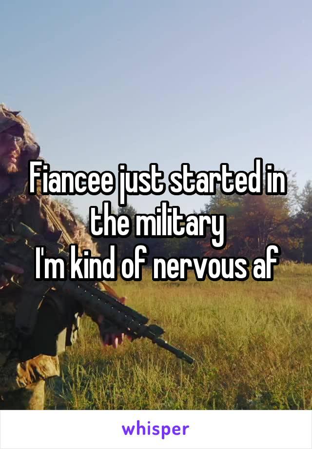 Fiancee just started in the military I'm kind of nervous af