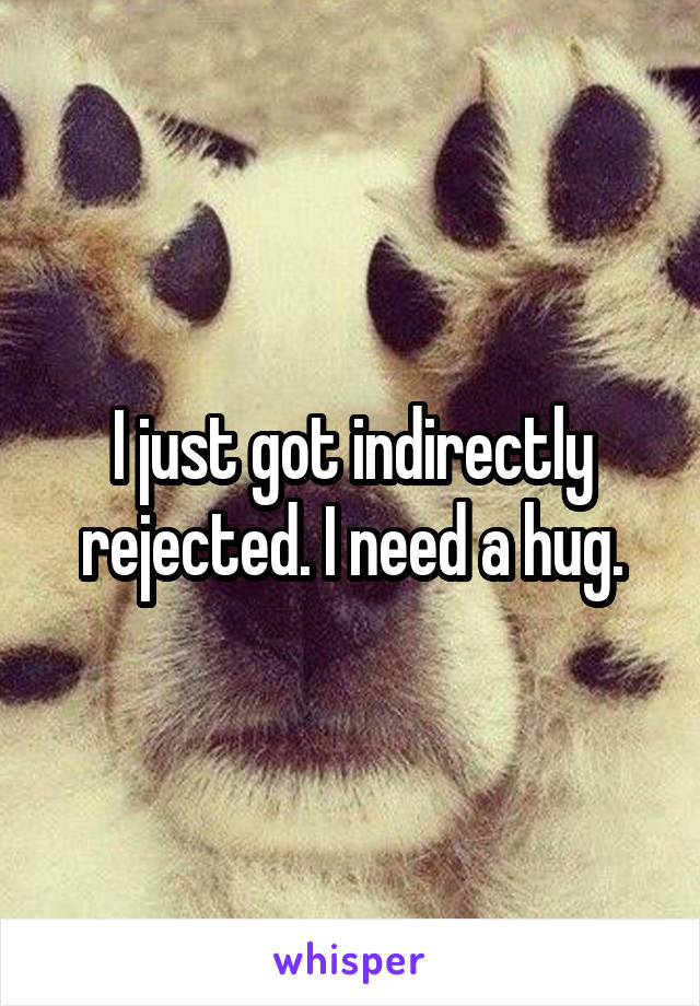 I just got indirectly rejected. I need a hug.