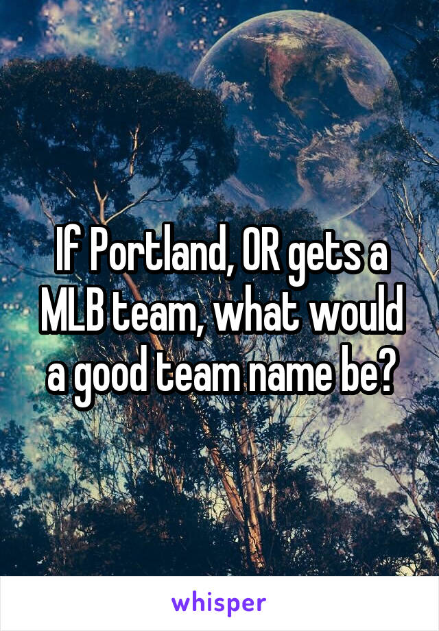 If Portland, OR gets a MLB team, what would a good team name be?